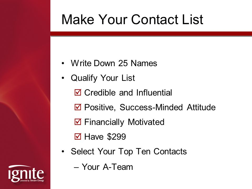 Make Your Contact List Write Down 25 Names Qualify Your List  Credible and Influential  Positive, Success-Minded Attitude  Financially Motivated  Have $299 Select Your Top Ten Contacts –Your A-Team