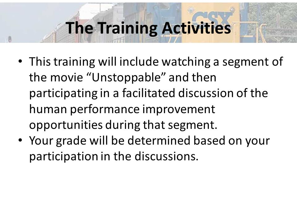 The Training Activities This training will include watching a segment of the movie Unstoppable and then participating in a facilitated discussion of the human performance improvement opportunities during that segment.