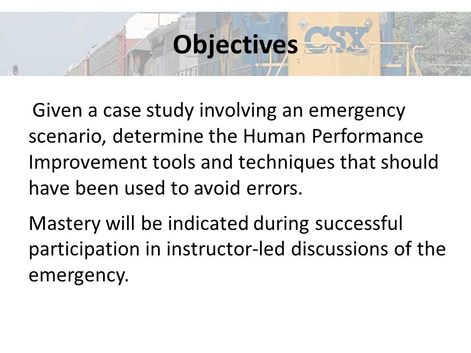 Objectives Given a case study involving an emergency scenario, determine the Human Performance Improvement tools and techniques that should have been used to avoid errors.