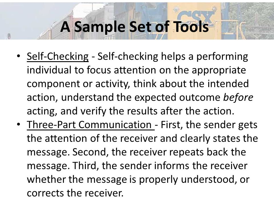A Sample Set of Tools Self-Checking - Self-checking helps a performing individual to focus attention on the appropriate component or activity, think about the intended action, understand the expected outcome before acting, and verify the results after the action.