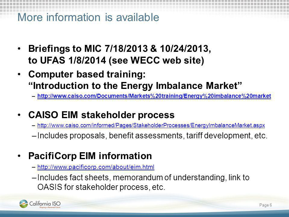 More information is available Briefings to MIC 7/18/2013 & 10/24/2013, to UFAS 1/8/2014 (see WECC web site) Computer based training: Introduction to the Energy Imbalance Market –http://www.caiso.com/Documents/Markets%20training/Energy%20imbalance%20markethttp://www.caiso.com/Documents/Markets%20training/Energy%20imbalance%20market CAISO EIM stakeholder process –http://www.caiso.com/informed/Pages/StakeholderProcesses/EnergyImbalanceMarket.aspxhttp://www.caiso.com/informed/Pages/StakeholderProcesses/EnergyImbalanceMarket.aspx –Includes proposals, benefit assessments, tariff development, etc.