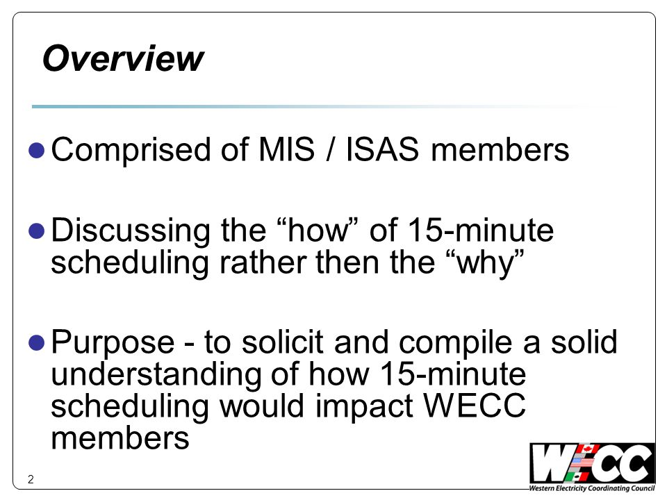 Overview ● Comprised of MIS / ISAS members ● Discussing the how of 15-minute scheduling rather then the why ● Purpose - to solicit and compile a solid understanding of how 15-minute scheduling would impact WECC members 2