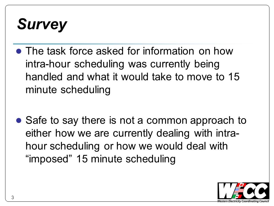 Survey ● The task force asked for information on how intra-hour scheduling was currently being handled and what it would take to move to 15 minute scheduling ● Safe to say there is not a common approach to either how we are currently dealing with intra- hour scheduling or how we would deal with imposed 15 minute scheduling 3