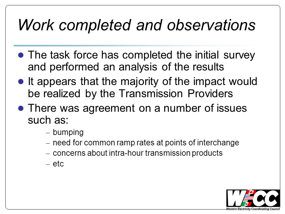 Work completed and observations ● The task force has completed the initial survey and performed an analysis of the results ● It appears that the majority of the impact would be realized by the Transmission Providers ● There was agreement on a number of issues such as:  bumping  need for common ramp rates at points of interchange  concerns about intra-hour transmission products  etc