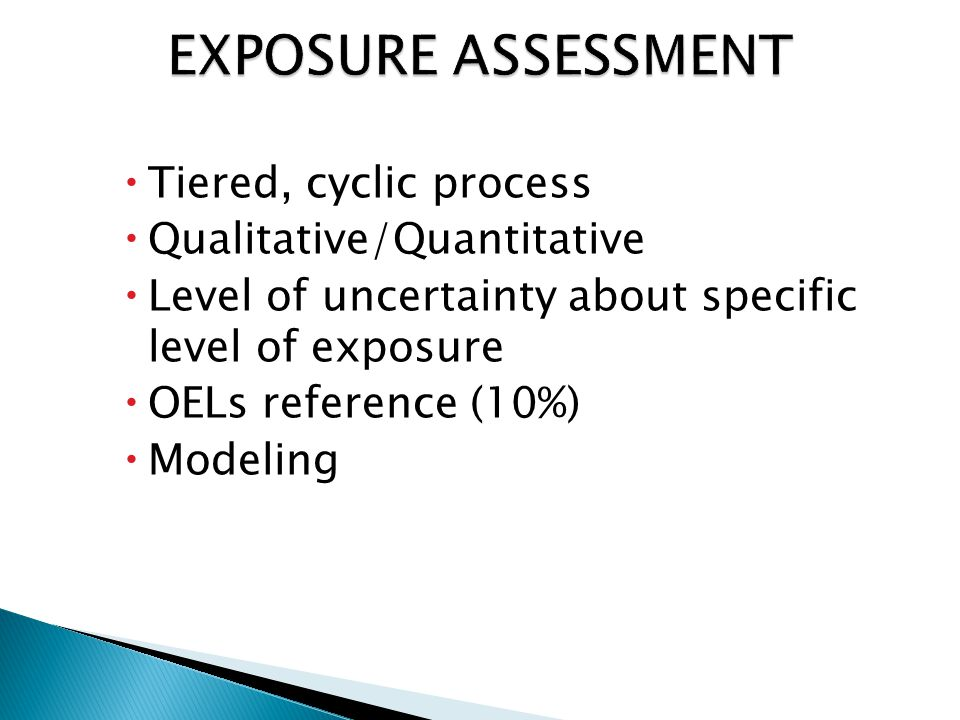  Tiered, cyclic process  Qualitative/Quantitative  Level of uncertainty about specific level of exposure  OELs reference (10%)  Modeling