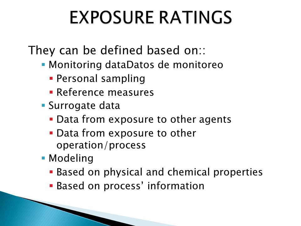 They can be defined based on::  Monitoring dataDatos de monitoreo  Personal sampling  Reference measures  Surrogate data  Data from exposure to other agents  Data from exposure to other operation/process  Modeling  Based on physical and chemical properties  Based on process' information