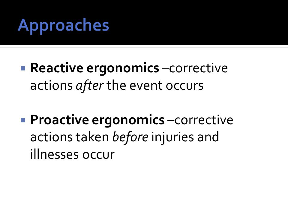  Reactive ergonomics –corrective actions after the event occurs  Proactive ergonomics –corrective actions taken before injuries and illnesses occur