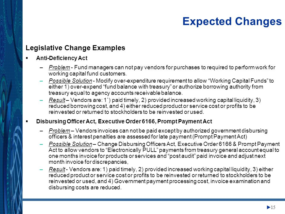 Change Management Center  15 Expected Changes Legislative Change Examples  Anti-Deficiency Act –Problem - Fund managers can not pay vendors for purchases to required to perform work for working capital fund customers.