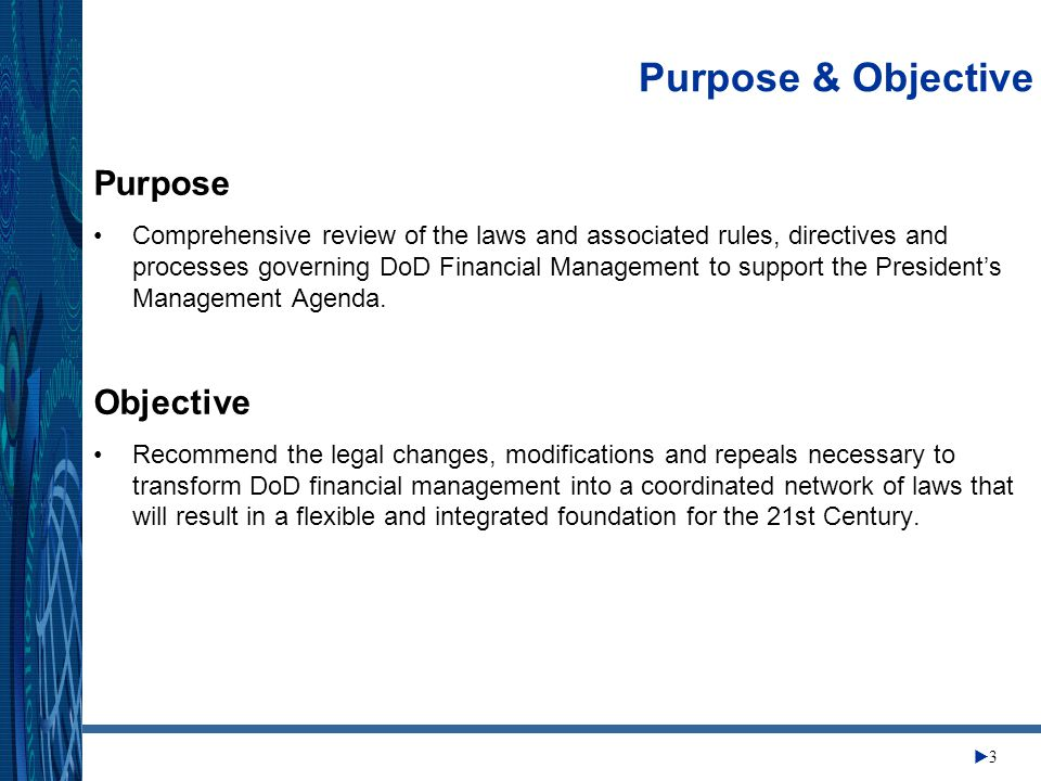 Change Management Center 33 Purpose & Objective Purpose Comprehensive review of the laws and associated rules, directives and processes governing DoD Financial Management to support the President's Management Agenda.