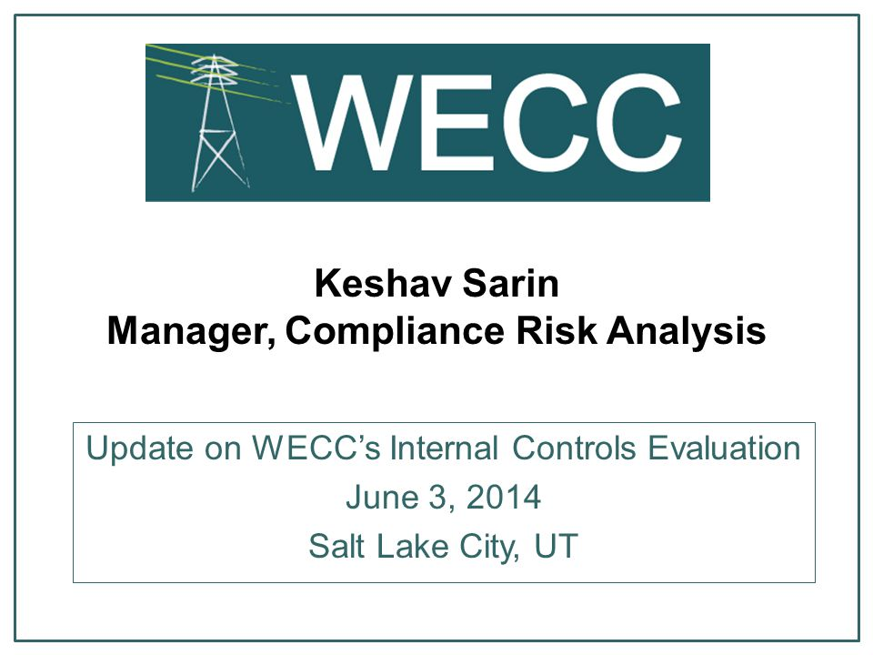 Keshav Sarin Manager, Compliance Risk Analysis Update on WECC's Internal Controls Evaluation June 3, 2014 Salt Lake City, UT