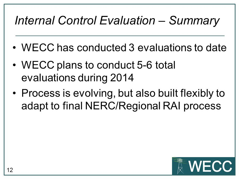 12 WECC has conducted 3 evaluations to date WECC plans to conduct 5-6 total evaluations during 2014 Process is evolving, but also built flexibly to ad