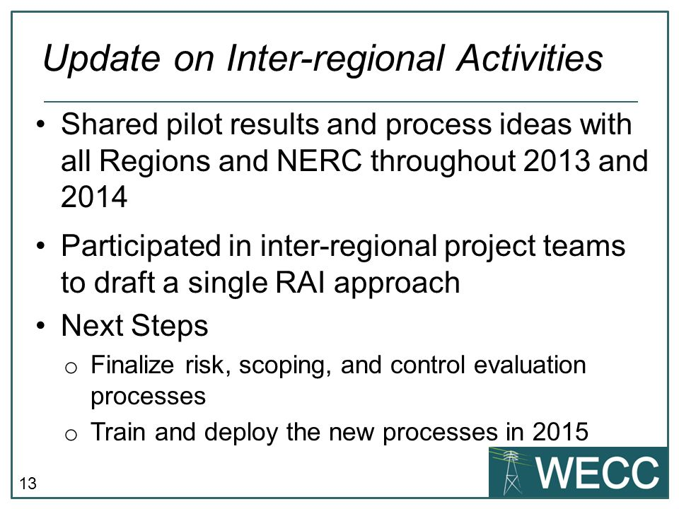 13 Shared pilot results and process ideas with all Regions and NERC throughout 2013 and 2014 Participated in inter-regional project teams to draft a s