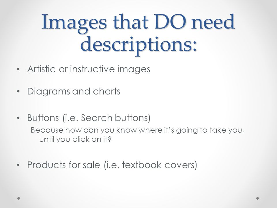 Images that DO need descriptions: Artistic or instructive images Diagrams and charts Buttons (i.e.