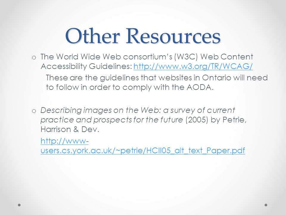 Other Resources o The World Wide Web consortium's (W3C) Web Content Accessibility Guidelines: http://www.w3.org/TR/WCAG/http://www.w3.org/TR/WCAG/ These are the guidelines that websites in Ontario will need to follow in order to comply with the AODA.