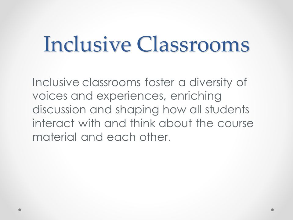 Inclusive Classrooms Inclusive classrooms foster a diversity of voices and experiences, enriching discussion and shaping how all students interact with and think about the course material and each other.