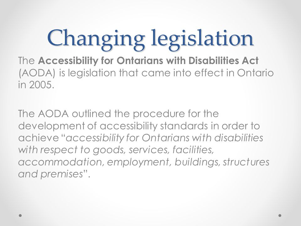 Changing legislation The Accessibility for Ontarians with Disabilities Act (AODA) is legislation that came into effect in Ontario in 2005.
