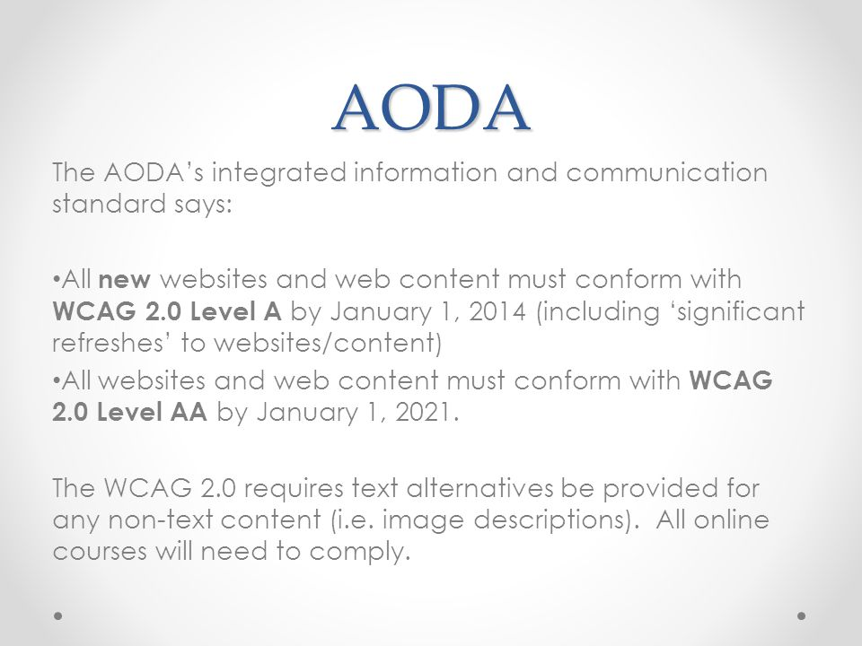 AODA The AODA's integrated information and communication standard says: All new websites and web content must conform with WCAG 2.0 Level A by January 1, 2014 (including 'significant refreshes' to websites/content) All websites and web content must conform with WCAG 2.0 Level AA by January 1, 2021.