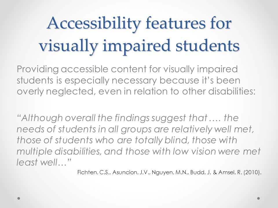 Accessibility features for visually impaired students Providing accessible content for visually impaired students is especially necessary because it's been overly neglected, even in relation to other disabilities: Although overall the findings suggest that.… the needs of students in all groups are relatively well met, those of students who are totally blind, those with multiple disabilities, and those with low vision were met least well… Fichten, C.S., Asuncion, J.V., Nguyen, M.N., Budd, J.