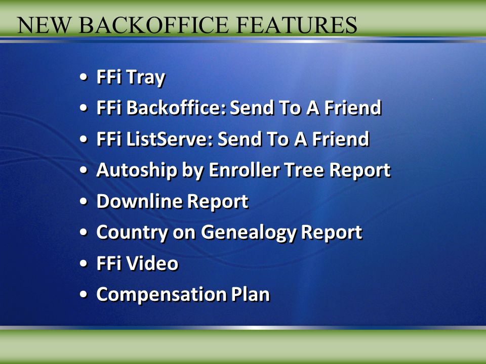 NEW BACKOFFICE FEATURES FFi Tray FFi Backoffice: Send To A Friend FFi ListServe: Send To A Friend Autoship by Enroller Tree Report Downline Report Country on Genealogy Report FFi Video Compensation Plan FFi Tray FFi Backoffice: Send To A Friend FFi ListServe: Send To A Friend Autoship by Enroller Tree Report Downline Report Country on Genealogy Report FFi Video Compensation Plan