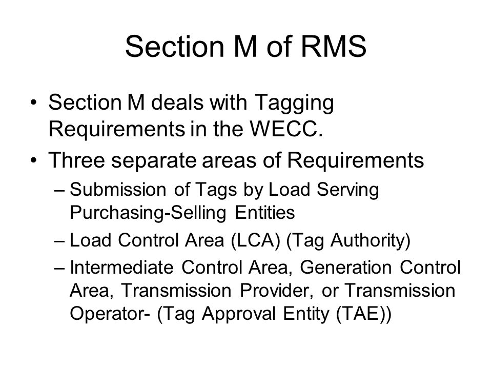 Section M of RMS Section M deals with Tagging Requirements in the WECC. Three separate areas of Requirements –Submission of Tags by Load Serving Purch