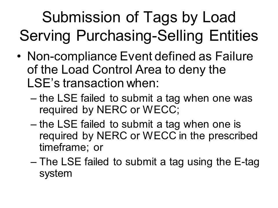 Submission of Tags by Load Serving Purchasing-Selling Entities Non-compliance Event defined as Failure of the Load Control Area to deny the LSE's transaction when: –the LSE failed to submit a tag when one was required by NERC or WECC; –the LSE failed to submit a tag when one is required by NERC or WECC in the prescribed timeframe; or –The LSE failed to submit a tag using the E-tag system
