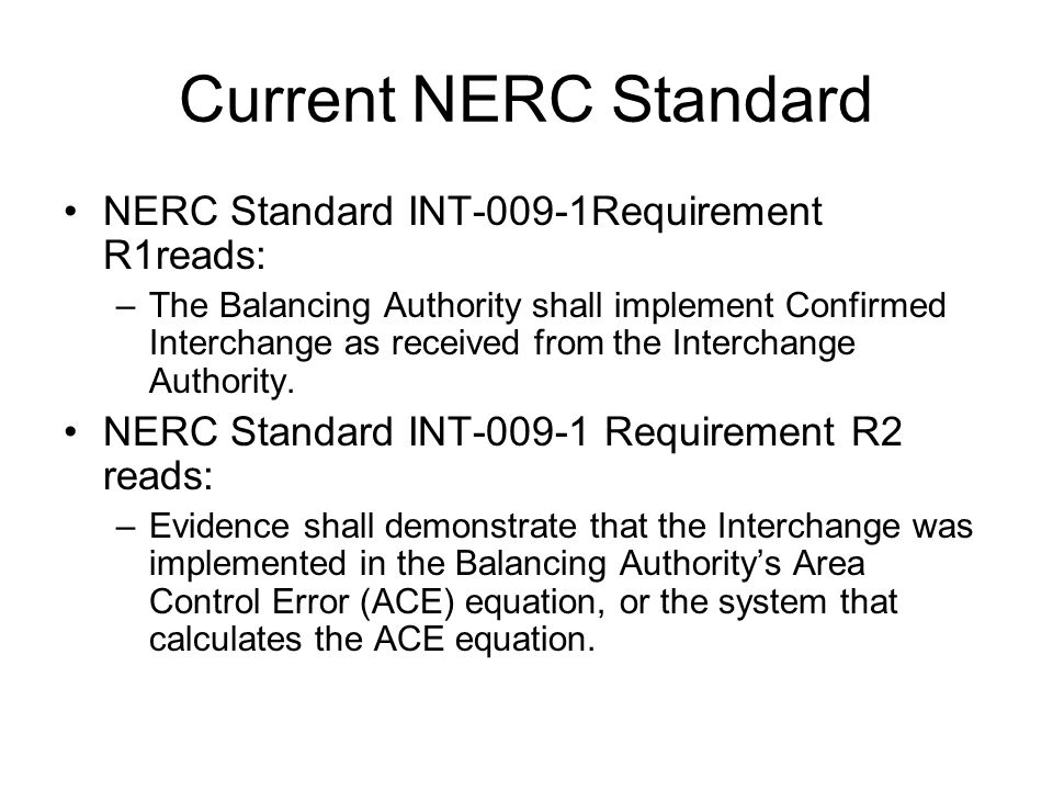 Current NERC Standard NERC Standard INT-009-1Requirement R1reads: –The Balancing Authority shall implement Confirmed Interchange as received from the