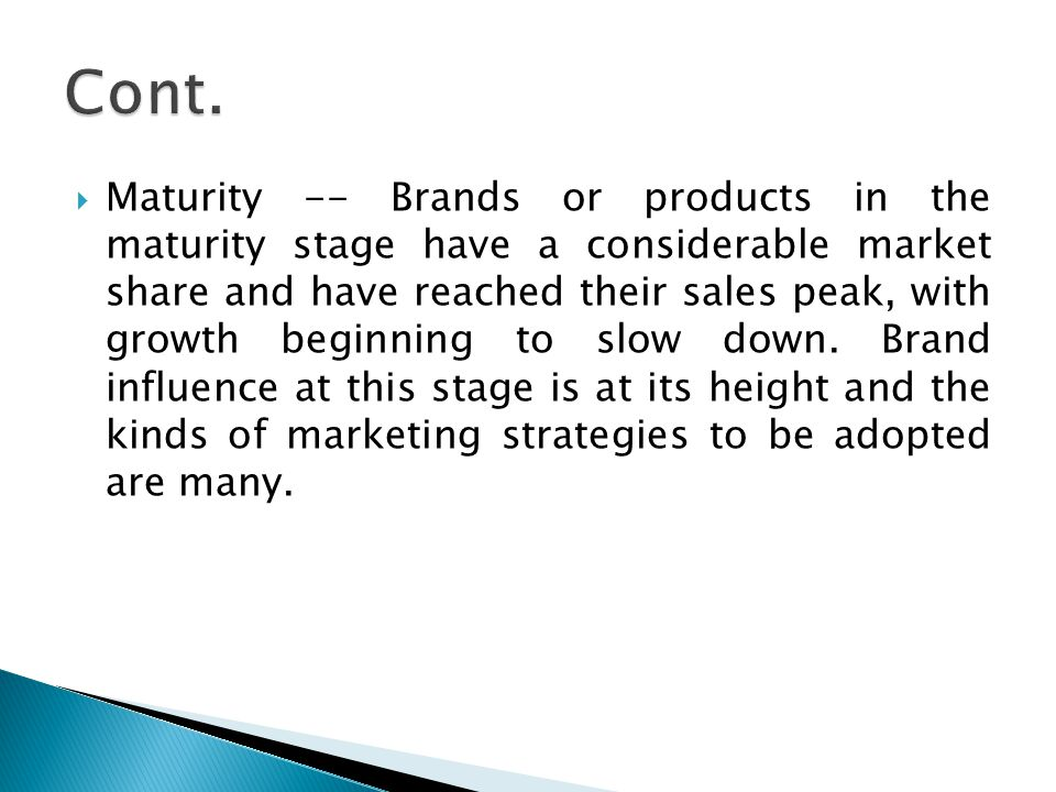  Maturity -- Brands or products in the maturity stage have a considerable market share and have reached their sales peak, with growth beginning to slow down.
