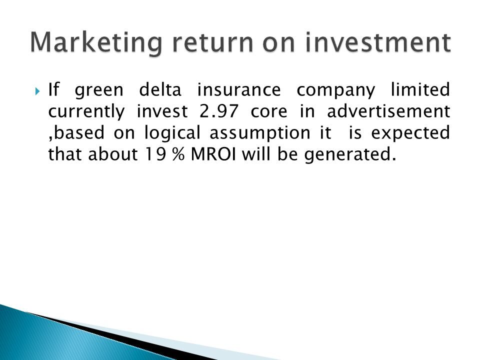  If green delta insurance company limited currently invest 2.97 core in advertisement,based on logical assumption it is expected that about 19 % MROI will be generated.