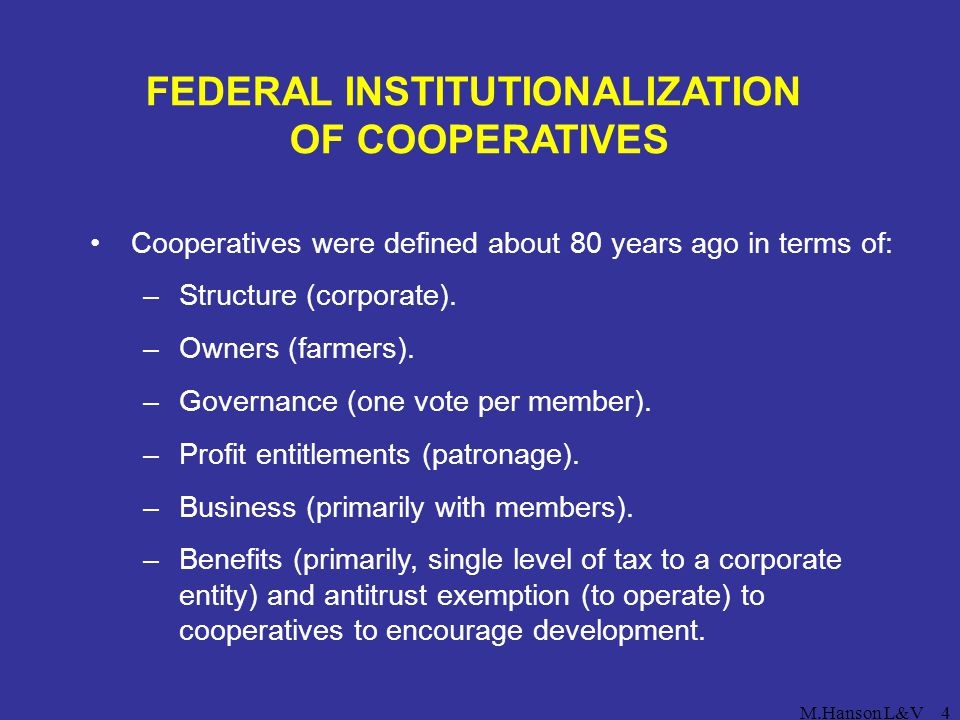 M.Hanson L&V4 FEDERAL INSTITUTIONALIZATION OF COOPERATIVES Cooperatives were defined about 80 years ago in terms of: –Structure (corporate). –Owners (