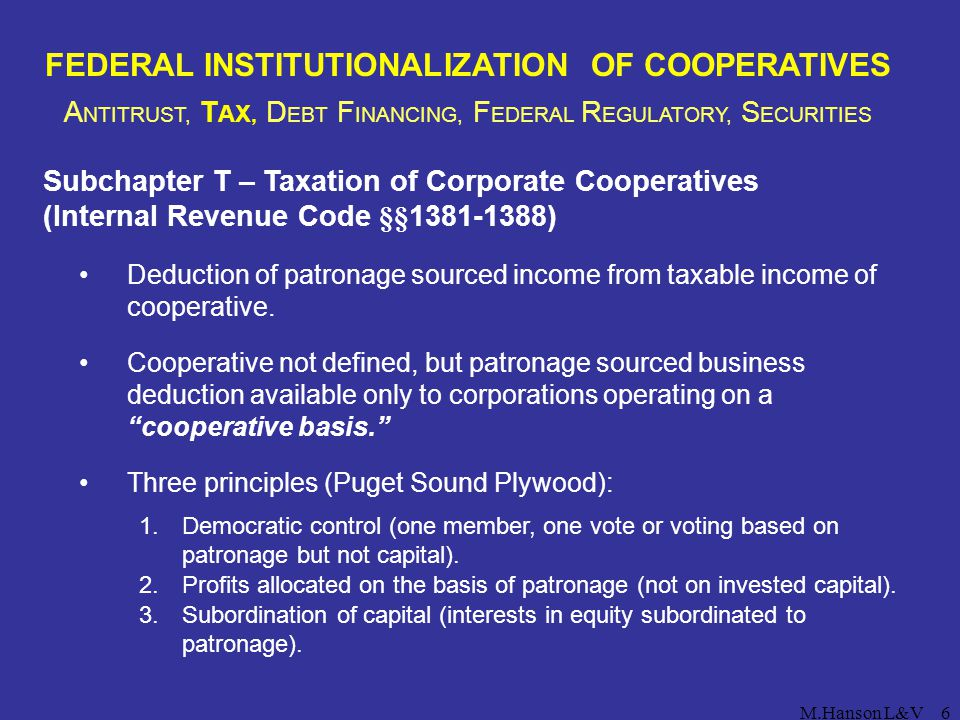 M.Hanson L&V7 FEDERAL INSTITUTIONALIZATION OF COOPERATIVES A NTITRUST, T AX, D EBT F INANCING, F EDERAL R EGULATORY, S ECURITIES Section 521 Exempt Corporate Cooperative (Internal Revenue Code § 521(b)) Advantages: Patronage and nonpatronage sourced income deducted from cooperative corporate taxation as certified by IRS.