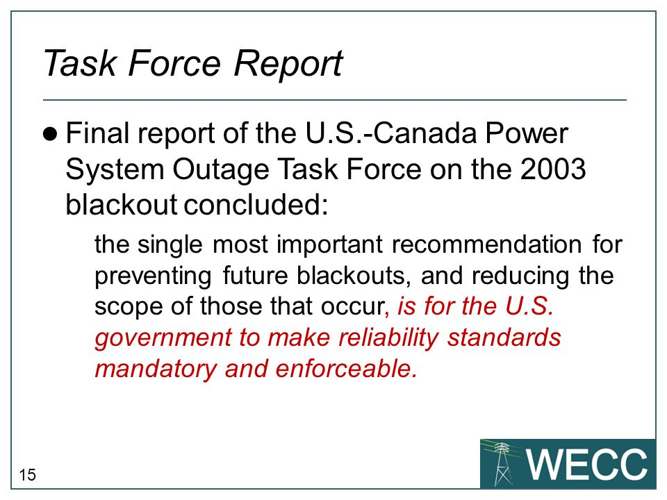 15 Task Force Report ● Final report of the U.S.-Canada Power System Outage Task Force on the 2003 blackout concluded: the single most important recomm