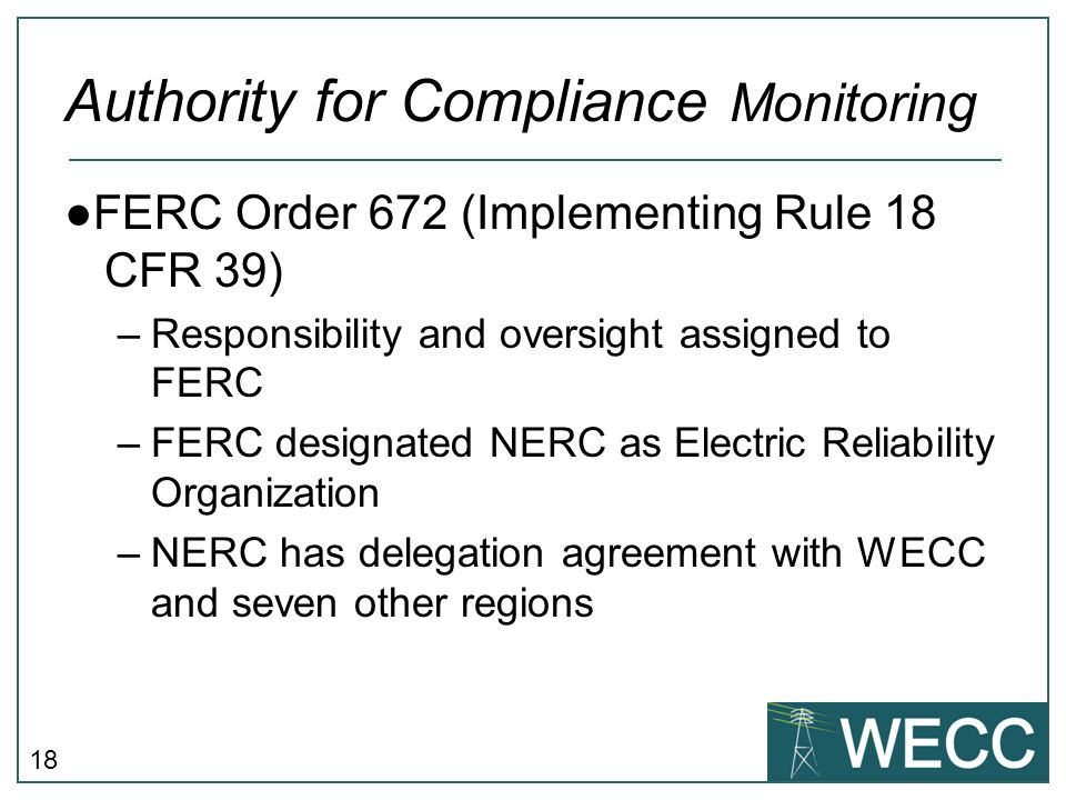 18 Authority for Compliance Monitoring ●FERC Order 672 (Implementing Rule 18 CFR 39) –Responsibility and oversight assigned to FERC –FERC designated N