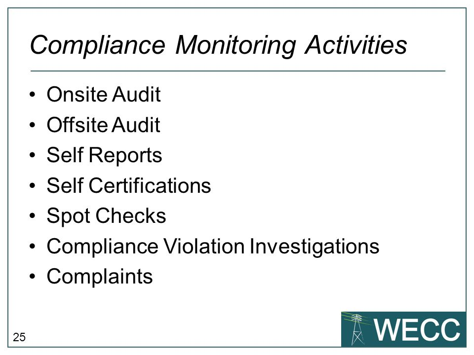 25 Compliance Monitoring Activities Onsite Audit Offsite Audit Self Reports Self Certifications Spot Checks Compliance Violation Investigations Compla