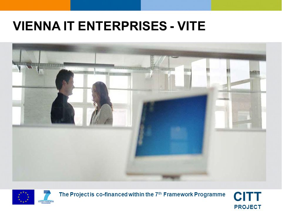 The Project is co-financed within the 7 th Framework Programme CITT PROJECT VITE: Who we are Leading partner: Vienna Business Agency EU Project (Objective 2 Vienna) Start: 1/2004 End of Project: 2010 (cont.
