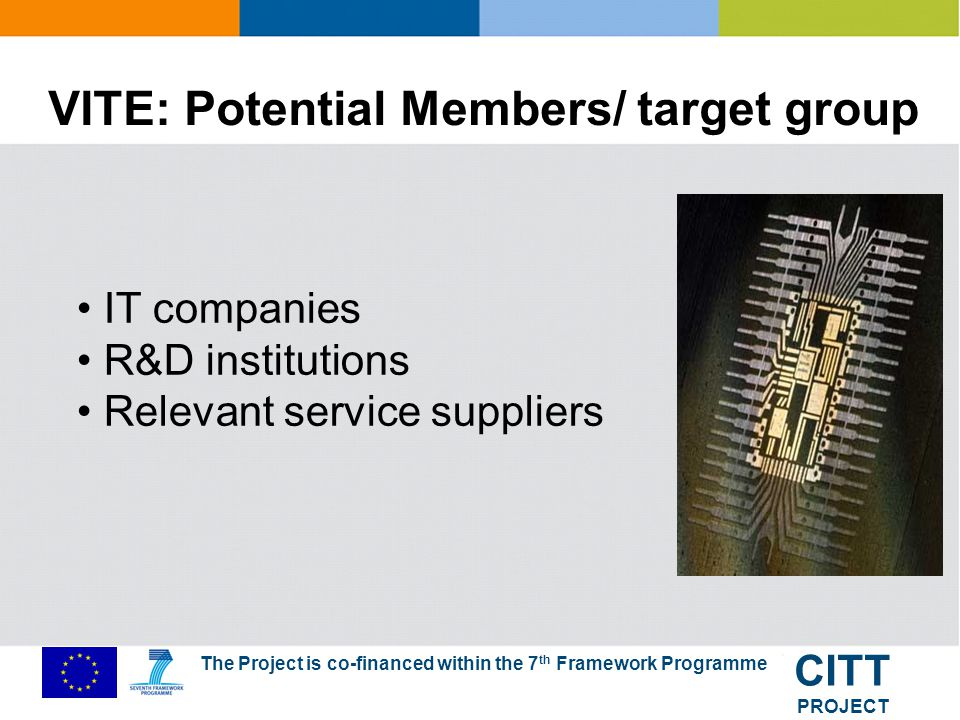 The Project is co-financed within the 7 th Framework Programme CITT PROJECT VITE characteristics Dedicated and active members Unbureaucratic and up-to- date independent management (no commercial interests) 45% of partners make add.