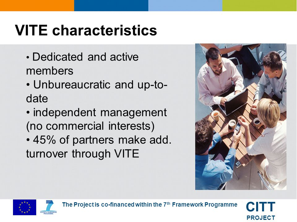 The Project is co-financed within the 7 th Framework Programme CITT PROJECT VITE in 2009: Number of initiated technology projects: 20 Workshops and events organized by VITE: 30 Consulting (public funding, business location): 60 meetings Plus 30 presentations of VITE ist companies at IT relevant events 50 lobbying and strategic meetings with public institutions Newsletters, publications etc