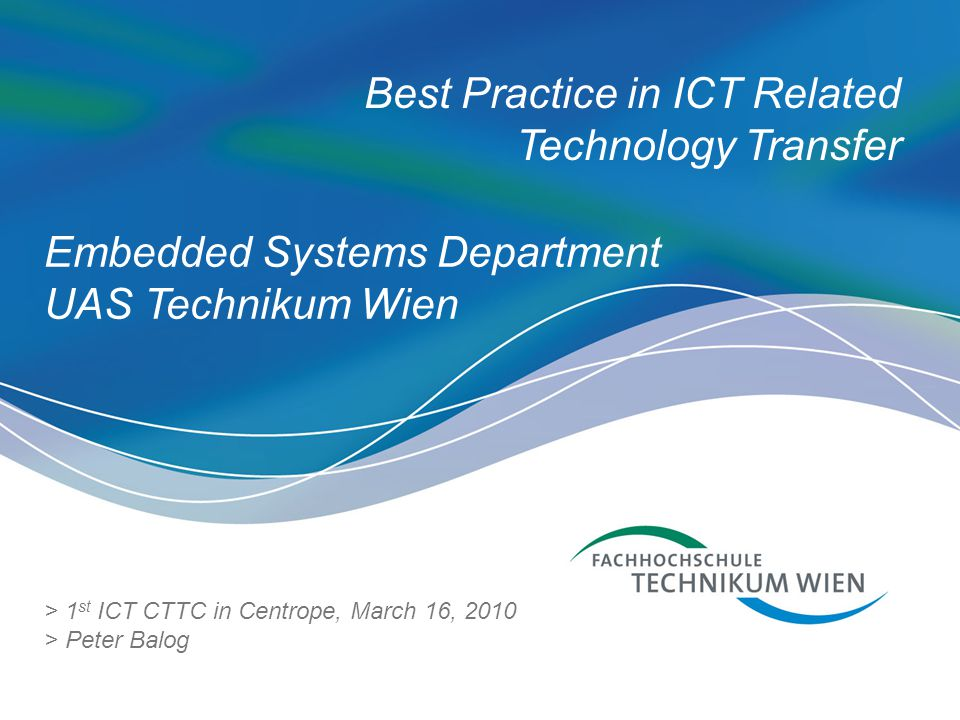 Best Practice in ICT Related Technology Transfer > 1 st ICT CTTC in Centrope, March 16, 2010 > Peter Balog Embedded Systems Department UAS Technikum Wien