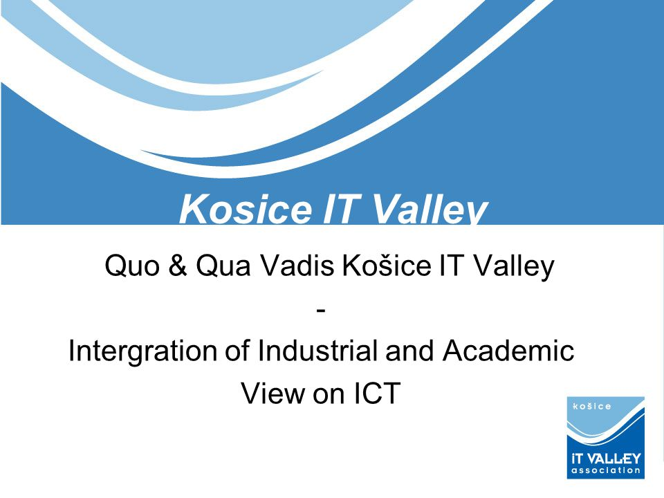 Kosice IT Valley Quo & Qua Vadis Košice IT Valley - Intergration of Industrial and Academic View on ICT