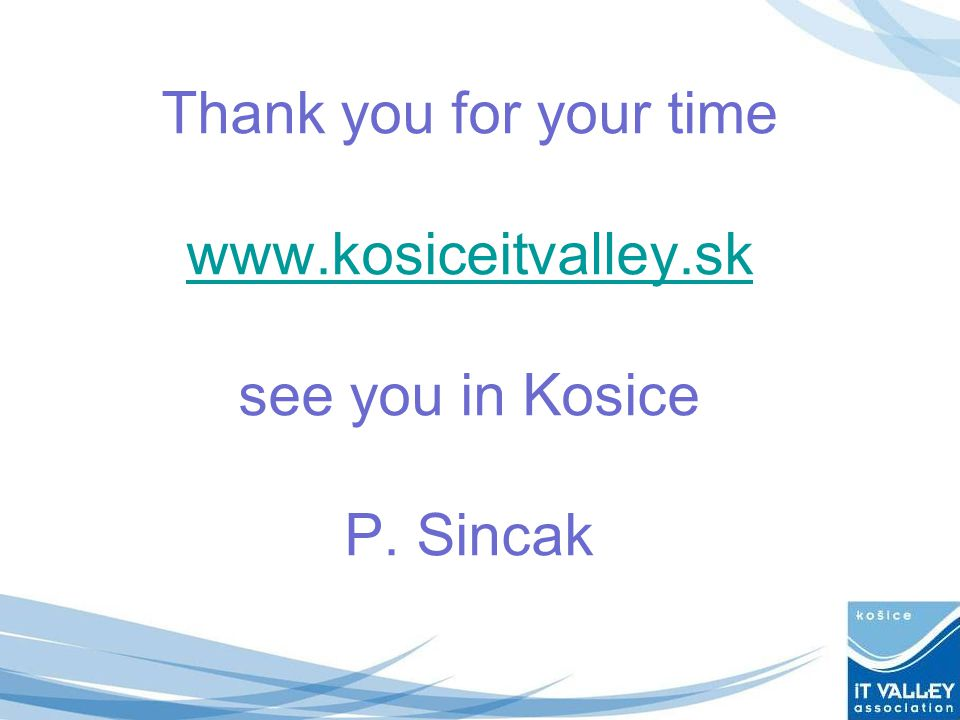 Thank you for your time www.kosiceitvalley.sk see you in Kosice P. Sincak www.kosiceitvalley.sk