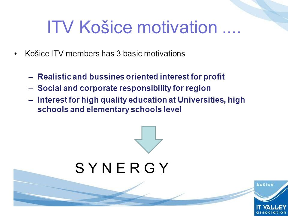 ITV Košice motivation.... Košice ITV members has 3 basic motivations –Realistic and bussines oriented interest for profit –Social and corporate respon
