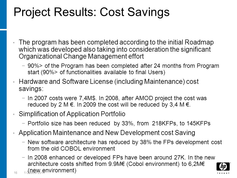 161 October 2014 Project Results: Cost Savings The program has been completed according to the initial Roadmap which was developed also taking into consideration the significant Organizational Change Management effort −90%> of the Program has been completed after 24 months from Program start (90%> of functionalities available to final Users) Hardware and Software License (including Maintenance) cost savings: −In 2007 costs were 7,4M$.