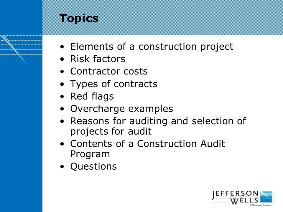 Topics Elements of a construction project Risk factors Contractor costs Types of contracts Red flags Overcharge examples Reasons for auditing and selection of projects for audit Contents of a Construction Audit Program Questions