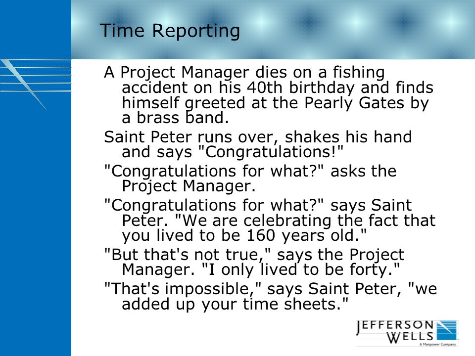 Time Reporting A Project Manager dies on a fishing accident on his 40th birthday and finds himself greeted at the Pearly Gates by a brass band.