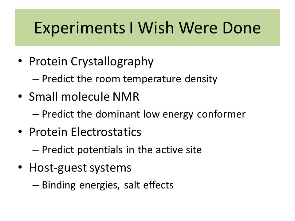 Experiments I Wish Were Done Protein Crystallography – Predict the room temperature density Small molecule NMR – Predict the dominant low energy conformer Protein Electrostatics – Predict potentials in the active site Host-guest systems – Binding energies, salt effects