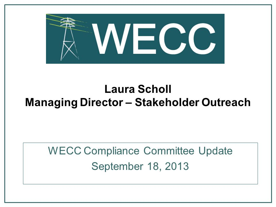 Laura Scholl Managing Director – Stakeholder Outreach WECC Compliance Committee Update September 18, 2013
