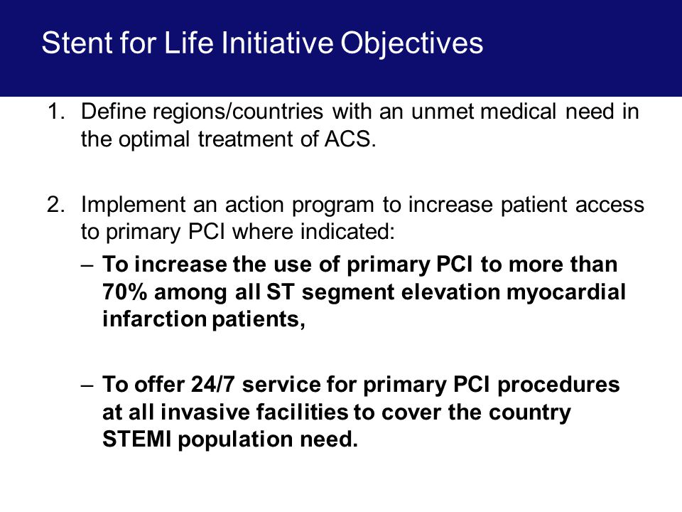 Stent for Life Initiative Objectives 1.Define regions/countries with an unmet medical need in the optimal treatment of ACS.