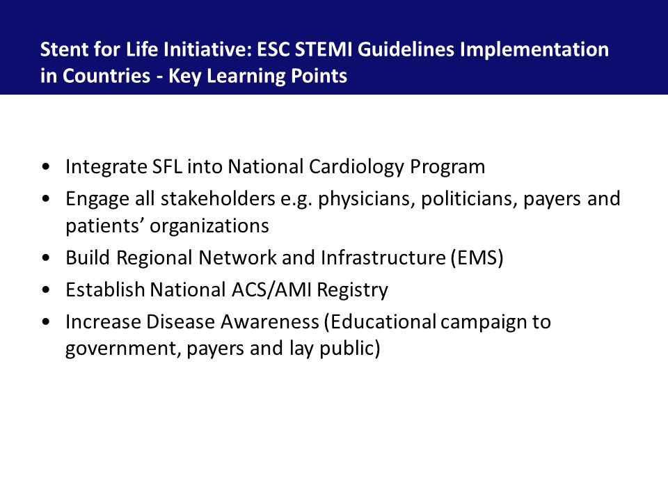 Stent for Life Initiative: ESC STEMI Guidelines Implementation in Countries - Key Learning Points Integrate SFL into National Cardiology Program Engage all stakeholders e.g.