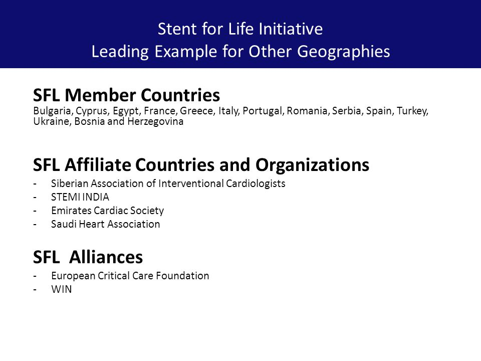 Stent for Life Initiative Leading Example for Other Geographies SFL Member Countries Bulgaria, Cyprus, Egypt, France, Greece, Italy, Portugal, Romania, Serbia, Spain, Turkey, Ukraine, Bosnia and Herzegovina SFL Affiliate Countries and Organizations -Siberian Association of Interventional Cardiologists -STEMI INDIA -Emirates Cardiac Society -Saudi Heart Association SFL Alliances -European Critical Care Foundation -WIN