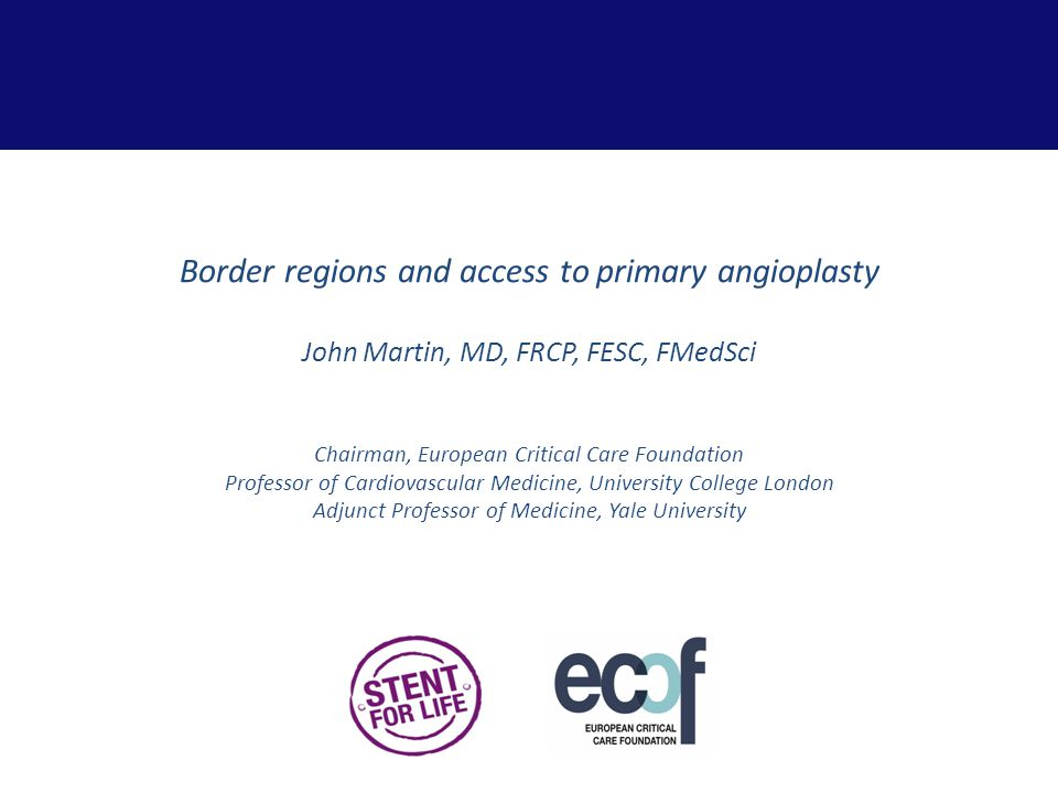 Border regions and access to primary angioplasty John Martin, MD, FRCP, FESC, FMedSci Chairman, European Critical Care Foundation Professor of Cardiovascular Medicine, University College London Adjunct Professor of Medicine, Yale University
