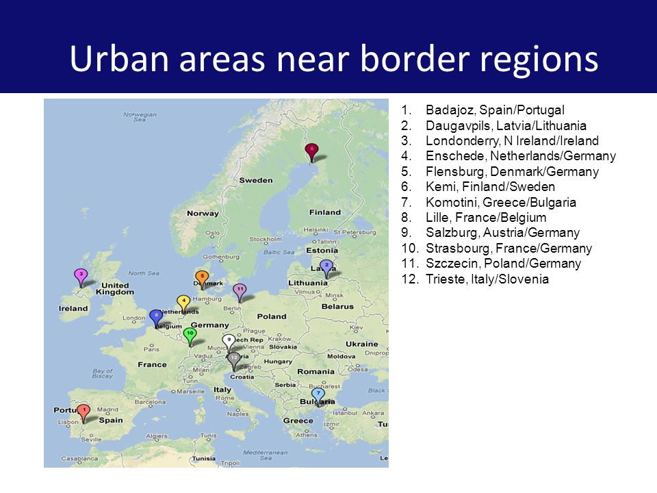 Urban areas near border regions 1.Badajoz, Spain/Portugal 2.Daugavpils, Latvia/Lithuania 3.Londonderry, N Ireland/Ireland 4.Enschede, Netherlands/Germany 5.Flensburg, Denmark/Germany 6.Kemi, Finland/Sweden 7.Komotini, Greece/Bulgaria 8.Lille, France/Belgium 9.Salzburg, Austria/Germany 10.Strasbourg, France/Germany 11.Szczecin, Poland/Germany 12.Trieste, Italy/Slovenia